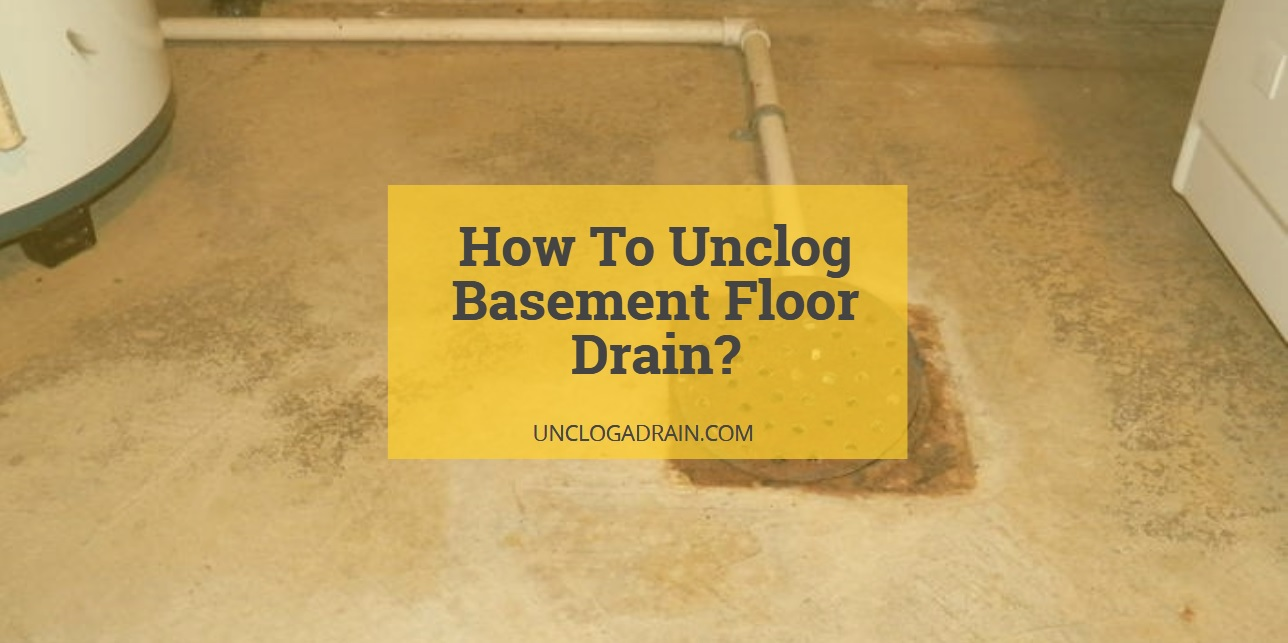 How To Unclog a Basement Floor Drain? [Complete Guide]