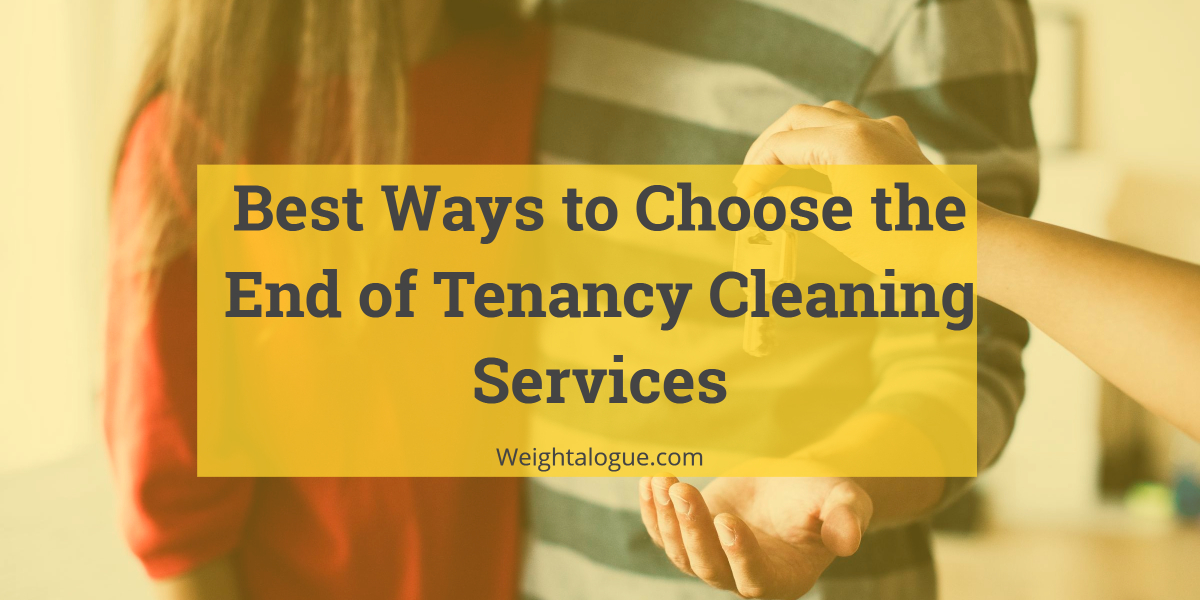 Best Ways to Choose the End of Tenancy Cleaning Services